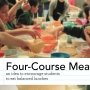 Honorable Mention - The Four Course Meal project suggests serving students 4 courses of meals while seated at a table to 1) Increase the focus on food 2) Increase time spent eating 3) Increase time for choice and 4) Increase trial of new foods.